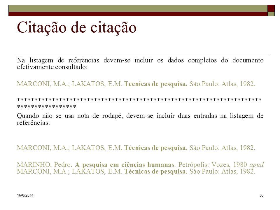 16/8/201436 Citação de citação Na listagem de referências devem-se incluir os dados completos do documento efetivamente consultado: MARCONI, M.A.; LAKATOS, E.M.