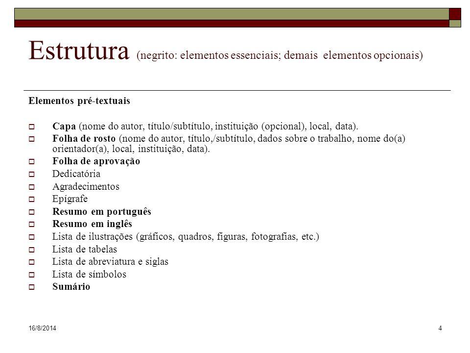 16/8/20144 Estrutura (negrito: elementos essenciais; demais elementos opcionais) Elementos pré-textuais  Capa (nome do autor, título/subtítulo, instituição (opcional), local, data).