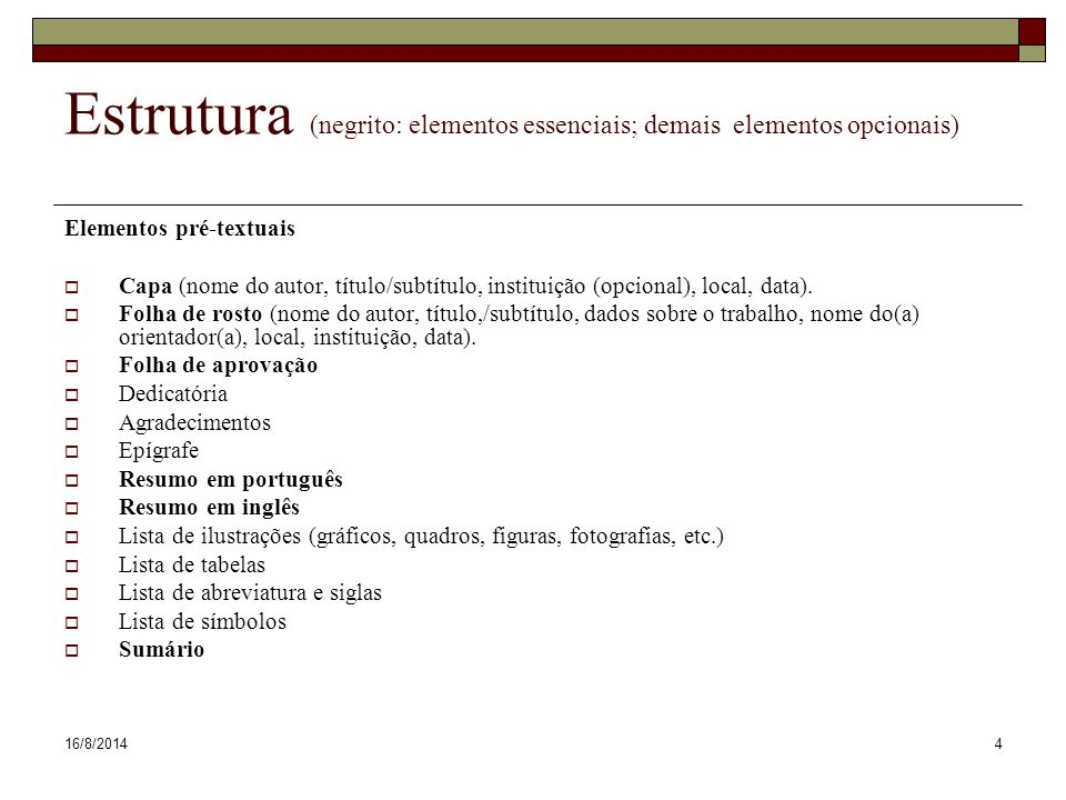 16/8/20144 Estrutura (negrito: elementos essenciais; demais elementos opcionais) Elementos pré-textuais  Capa (nome do autor, título/subtítulo, insti