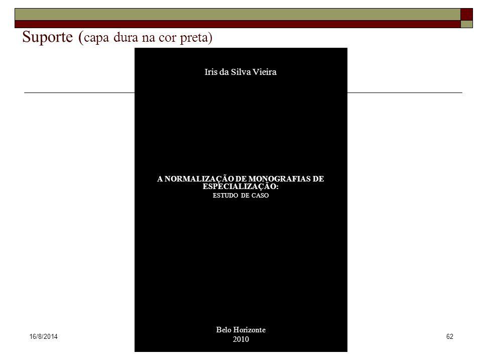 16/8/201462 Suporte ( capa dura na cor preta) Iris da Silva Vieira A NORMALIZAÇÃO DE MONOGRAFIAS DE ESPECIALIZAÇÃO: ESTUDO DE CASO Belo Horizonte 2010
