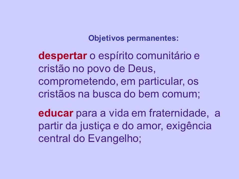 Objetivos permanentes: despertar o espírito comunitário e cristão no povo de Deus, comprometendo, em particular, os cristãos na busca do bem comum; educar para a vida em fraternidade, a partir da justiça e do amor, exigência central do Evangelho;