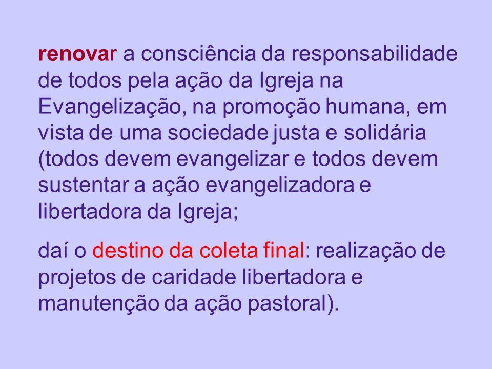 renovar a consciência da responsabilidade de todos pela ação da Igreja na Evangelização, na promoção humana, em vista de uma sociedade justa e solidár