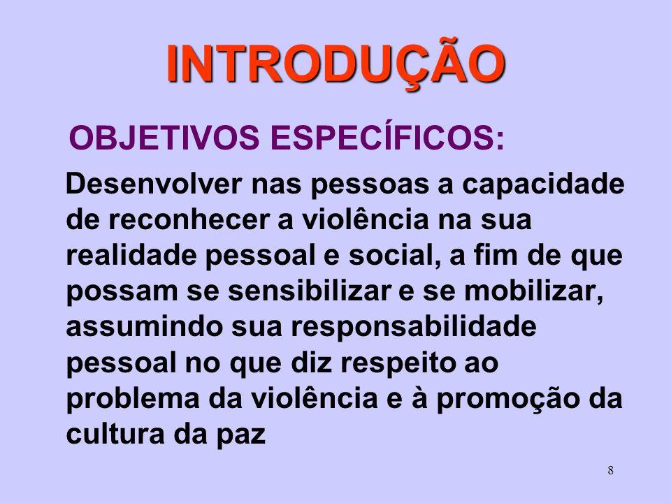 8 INTRODUÇÃO OBJETIVOS ESPECÍFICOS: Desenvolver nas pessoas a capacidade de reconhecer a violência na sua realidade pessoal e social, a fim de que pos