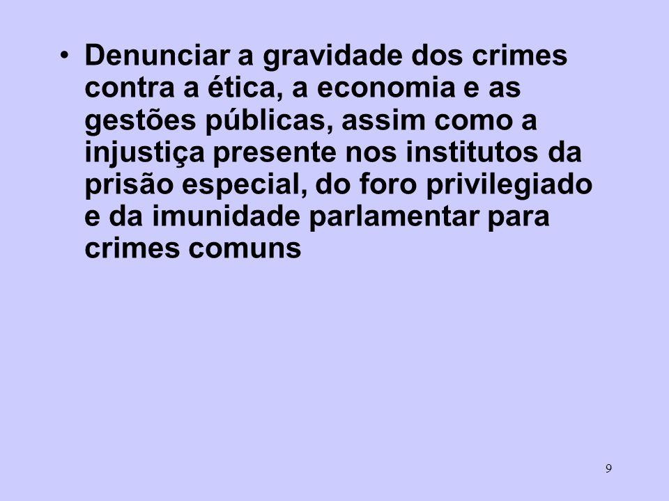 9 Denunciar a gravidade dos crimes contra a ética, a economia e as gestões públicas, assim como a injustiça presente nos institutos da prisão especial, do foro privilegiado e da imunidade parlamentar para crimes comuns