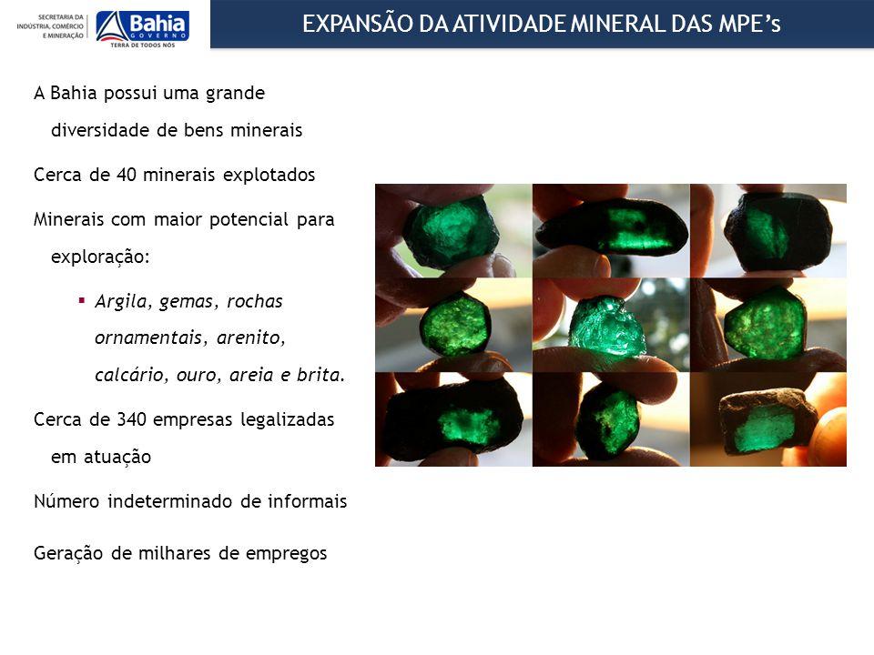 EXPANSÃO DA ATIVIDADE MINERAL DAS MPE's A Bahia possui uma grande diversidade de bens minerais Cerca de 40 minerais explotados Minerais com maior potencial para exploração:  Argila, gemas, rochas ornamentais, arenito, calcário, ouro, areia e brita.