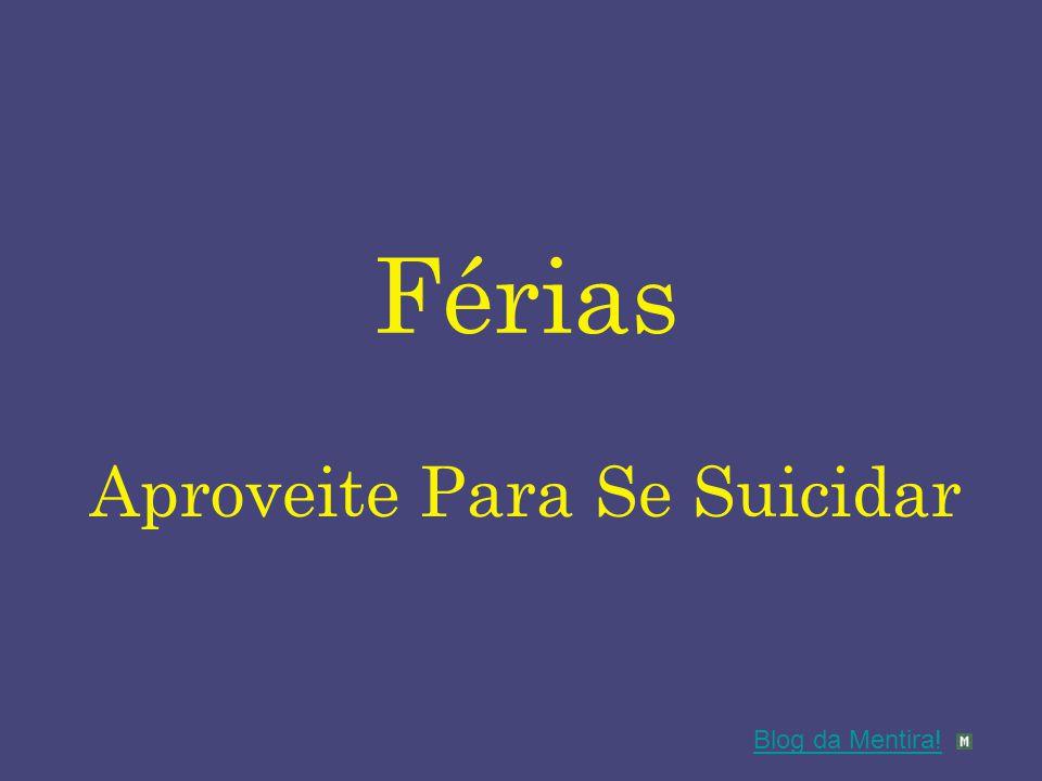 Férias Aproveite Para Se Suicidar Blog da Mentira!