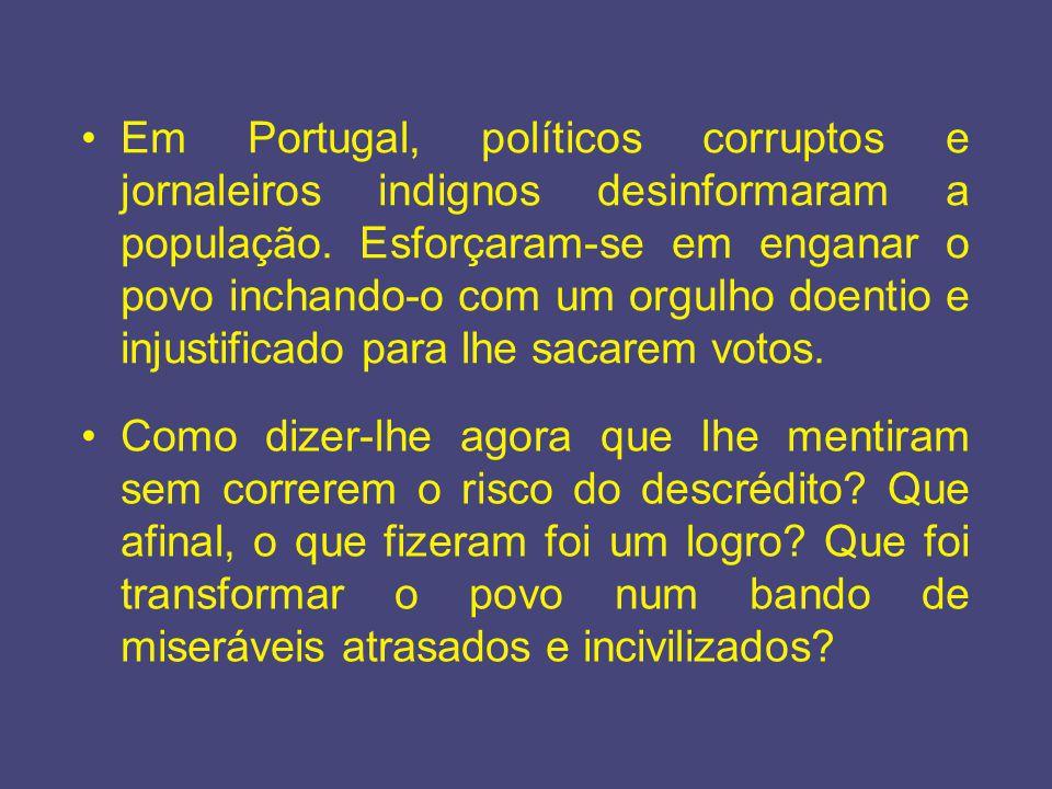 Em Portugal, políticos corruptos e jornaleiros indignos desinformaram a população. Esforçaram-se em enganar o povo inchando-o com um orgulho doentio e