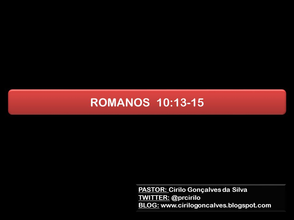 ROMANOS 10:13-15 PASTOR: Cirilo Gonçalves da Silva TWITTER: @prcirilo BLOG: www.cirilogoncalves.blogspot.com PASTOR: Cirilo Gonçalves da Silva TWITTER