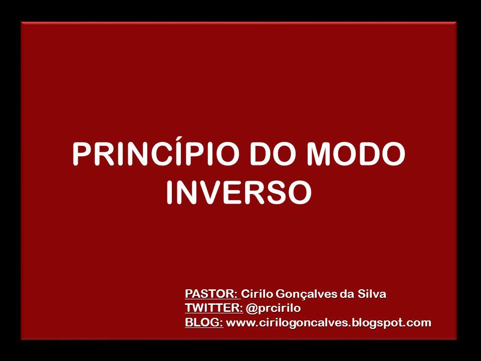 PRINCÍPIO DO MODO INVERSO PASTOR: Cirilo Gonçalves da Silva TWITTER: @prcirilo BLOG: www.cirilogoncalves.blogspot.com