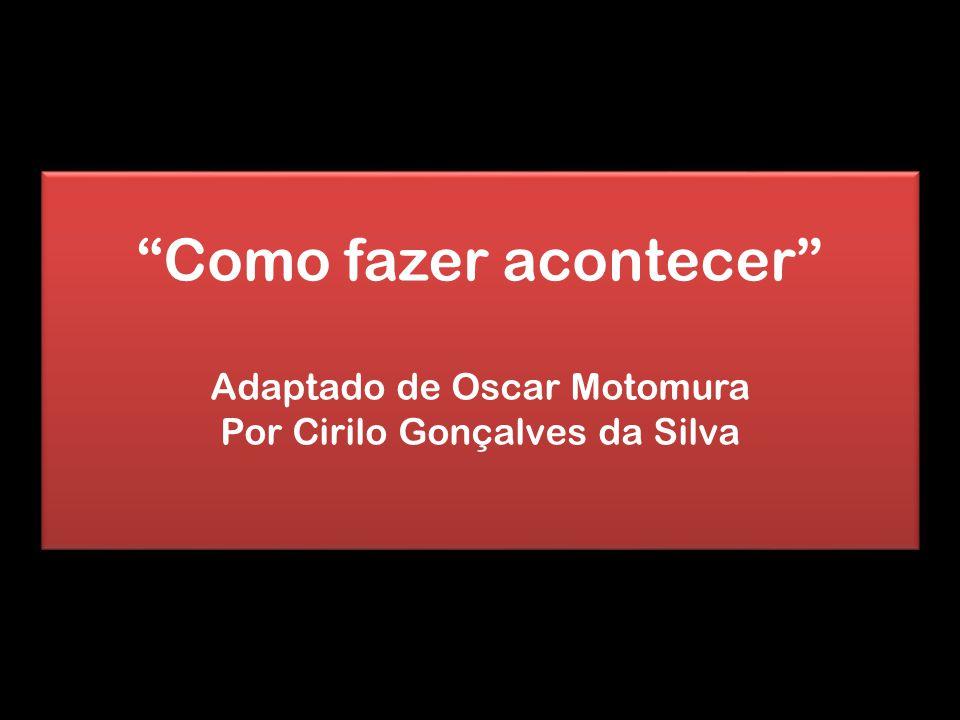 """""""Como fazer acontecer"""" Adaptado de Oscar Motomura Por Cirilo Gonçalves da Silva """"Como fazer acontecer"""" Adaptado de Oscar Motomura Por Cirilo Gonçalves"""