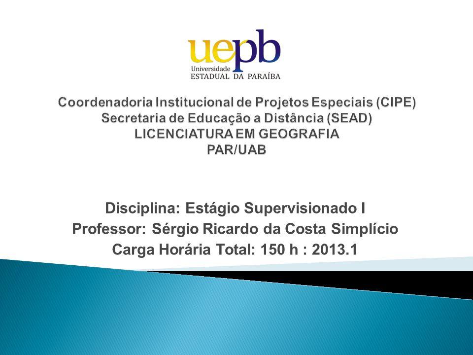 Disciplina: Estágio Supervisionado I Professor: Sérgio Ricardo da Costa Simplício Carga Horária Total: 150 h : 2013.1