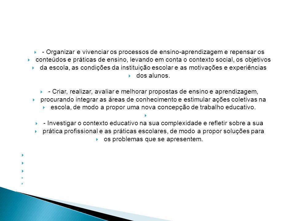  - Organizar e vivenciar os processos de ensino-aprendizagem e repensar os  conteúdos e práticas de ensino, levando em conta o contexto social, os objetivos  da escola, as condições da instituição escolar e as motivações e experiências  dos alunos.