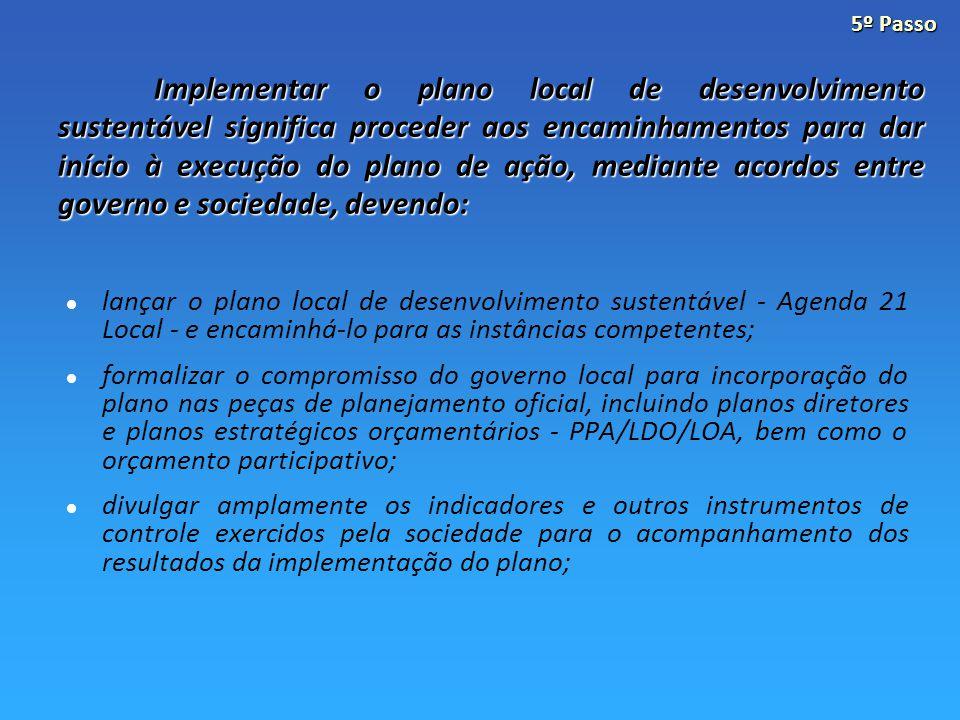Implementar o plano local de desenvolvimento sustentável significa proceder aos encaminhamentos para dar início à execução do plano de ação, mediante acordos entre governo e sociedade, devendo: lançar o plano local de desenvolvimento sustentável - Agenda 21 Local - e encaminhá-lo para as instâncias competentes; formalizar o compromisso do governo local para incorporação do plano nas peças de planejamento oficial, incluindo planos diretores e planos estratégicos orçamentários - PPA/LDO/LOA, bem como o orçamento participativo; divulgar amplamente os indicadores e outros instrumentos de controle exercidos pela sociedade para o acompanhamento dos resultados da implementação do plano; 5º Passo