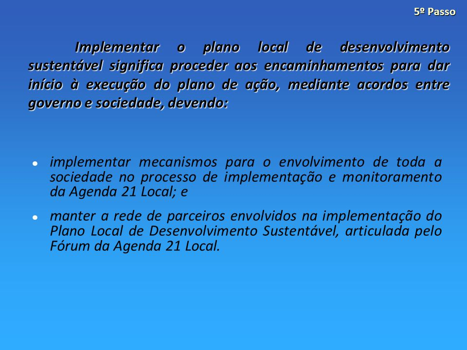 Implementar o plano local de desenvolvimento sustentável significa proceder aos encaminhamentos para dar início à execução do plano de ação, mediante acordos entre governo e sociedade, devendo: implementar mecanismos para o envolvimento de toda a sociedade no processo de implementação e monitoramento da Agenda 21 Local; e manter a rede de parceiros envolvidos na implementação do Plano Local de Desenvolvimento Sustentável, articulada pelo Fórum da Agenda 21 Local.