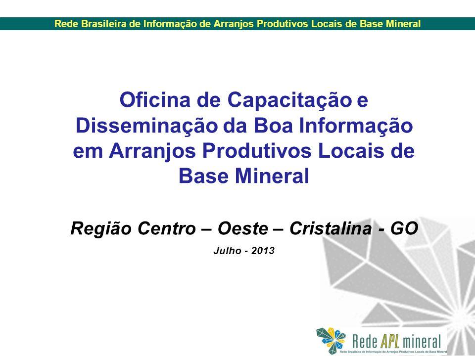 Rede Brasileira de Informação de Arranjos Produtivos Locais de Base Mineral Oficina de Capacitação e Disseminação da Boa Informação em Arranjos Produtivos Locais de Base Mineral Região Centro – Oeste – Cristalina - GO Julho - 2013