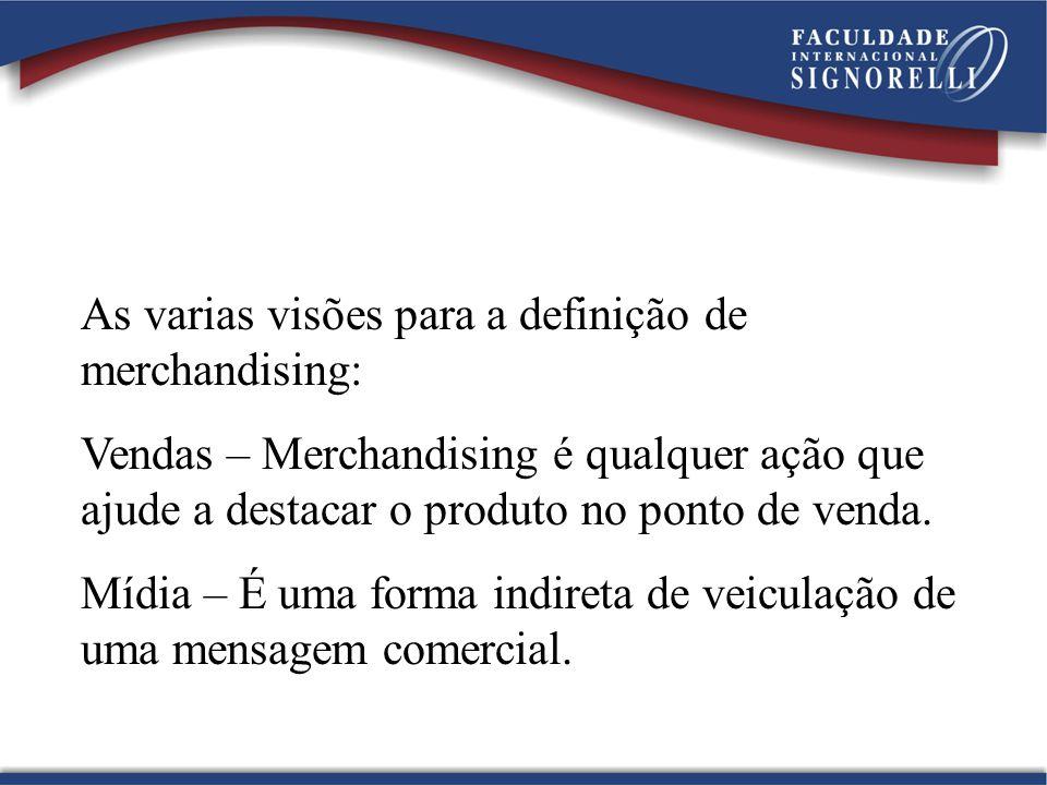 As varias visões para a definição de merchandising: Vendas – Merchandising é qualquer ação que ajude a destacar o produto no ponto de venda. Mídia – É