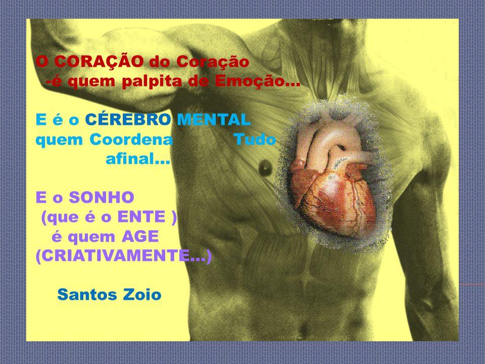 O CORAÇÃO do Coração -é quem palpita de Emoção… E é o CÉREBRO MENTAL quem Coordena Tudo afinal… E o SONHO (que é o ENTE ) é quem AGE (CRIATIVAMENTE…) Santos Zoio