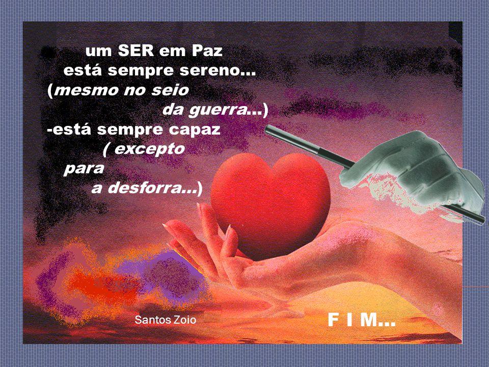 um SER em Paz está sempre sereno… (mesmo no seio da guerra…) -está sempre capaz ( excepto para a desforra…) Santos Zoio F I M…