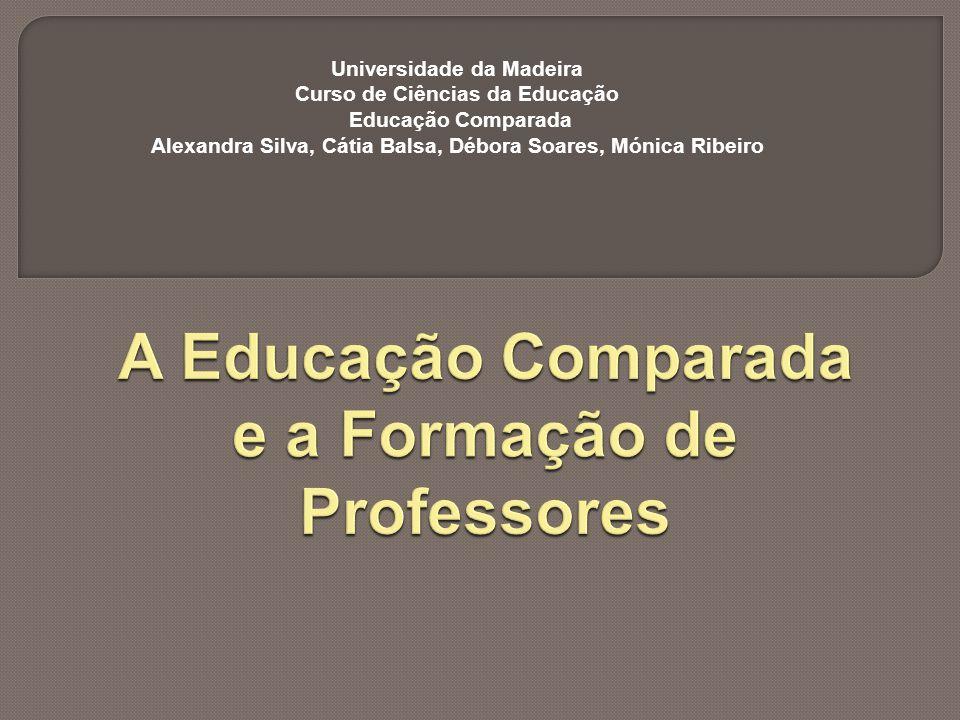 Universidade da Madeira Curso de Ciências da Educação Educação Comparada Alexandra Silva, Cátia Balsa, Débora Soares, Mónica Ribeiro