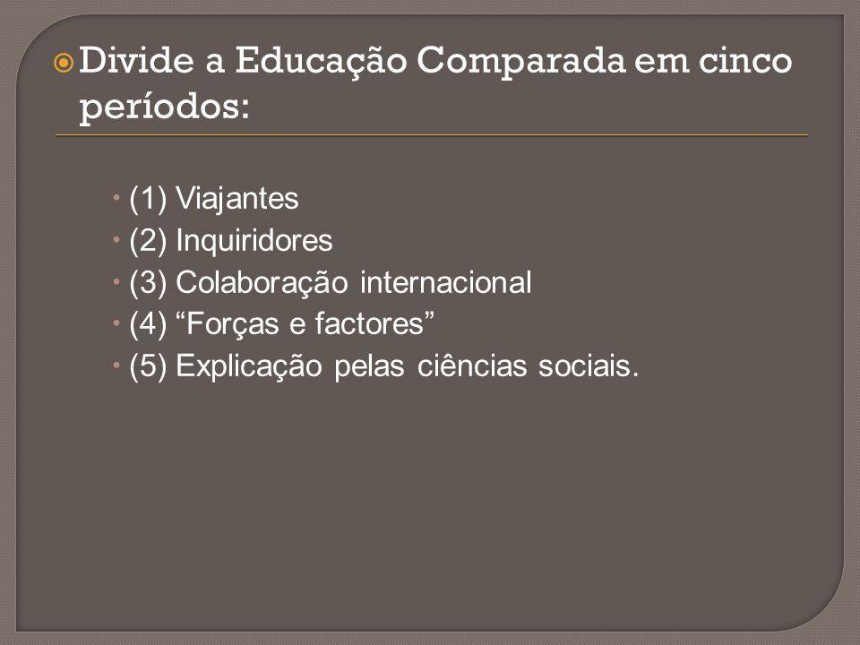 """ Divide a Educação Comparada em cinco períodos:  (1) Viajantes  (2) Inquiridores  (3) Colaboração internacional  (4) """"Forças e factores""""  (5) Ex"""
