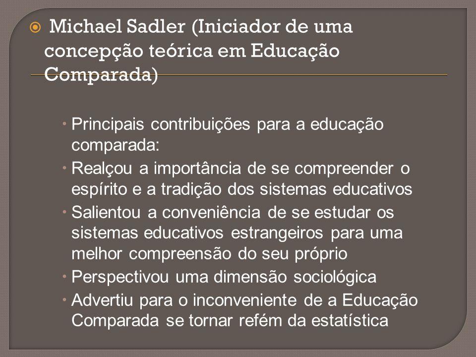  Michael Sadler (Iniciador de uma concepção teórica em Educação Comparada)  Principais contribuições para a educação comparada:  Realçou a importân