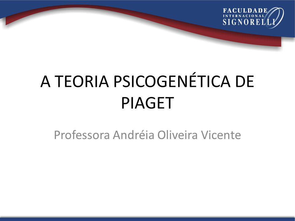 A TEORIA PSICOGENÉTICA DE PIAGET Professora Andréia Oliveira Vicente