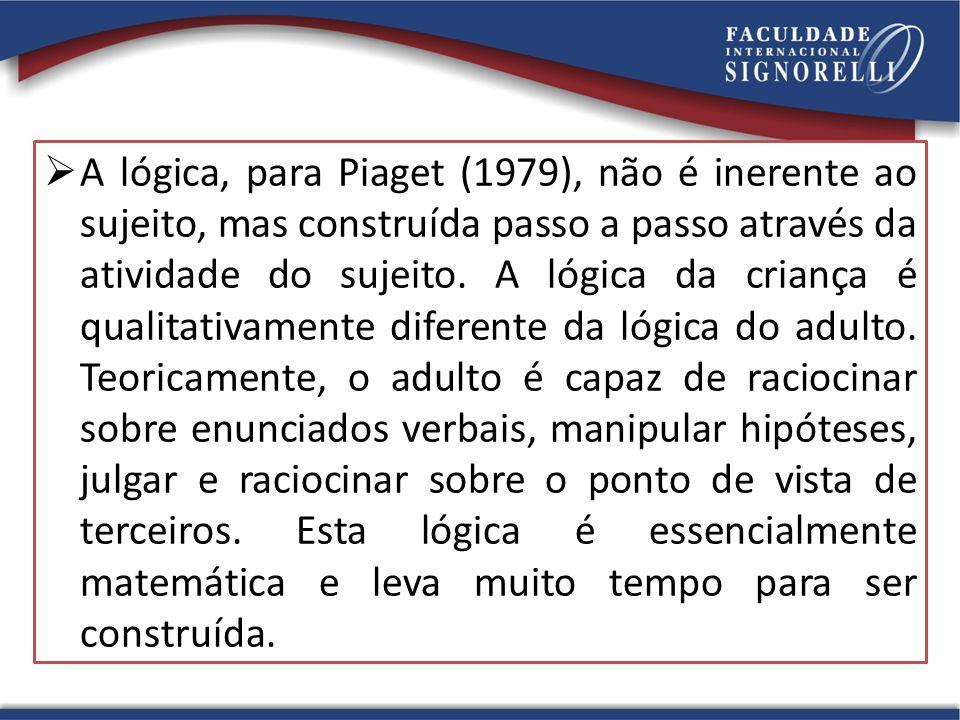  A lógica, para Piaget (1979), não é inerente ao sujeito, mas construída passo a passo através da atividade do sujeito. A lógica da criança é qualita