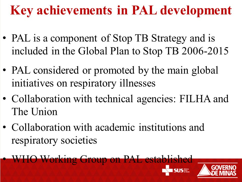 Achievements in PAL development (cont…) PAL surveys carried out in 9 developing countries from 3 continents PAL strategy defined and edited PAL brochure edited for advocacy Process to adapt, develop and implement PAL defined (WHO document edited) Many country PAL guideline models