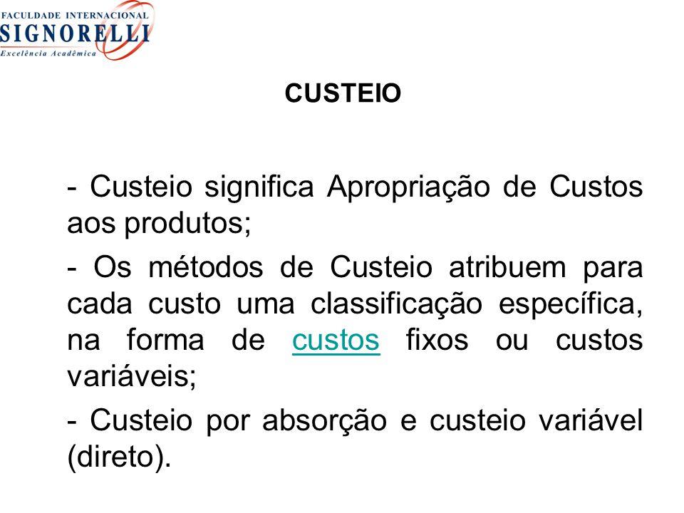 CUSTEIO - Custeio significa Apropriação de Custos aos produtos; - Os métodos de Custeio atribuem para cada custo uma classificação específica, na forma de custos fixos ou custos variáveis;custos - Custeio por absorção e custeio variável (direto).