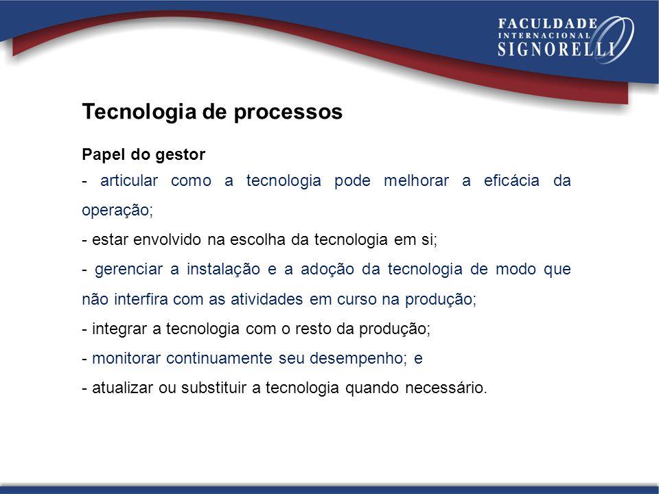 Tecnologia de processos Papel do gestor - articular como a tecnologia pode melhorar a eficácia da operação; - estar envolvido na escolha da tecnologia
