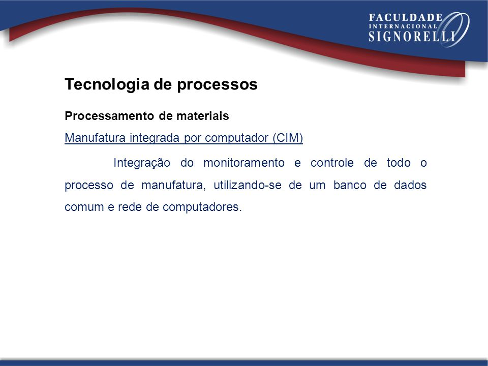 Tecnologia de processos Processamento de materiais Manufatura integrada por computador (CIM) Integração do monitoramento e controle de todo o processo
