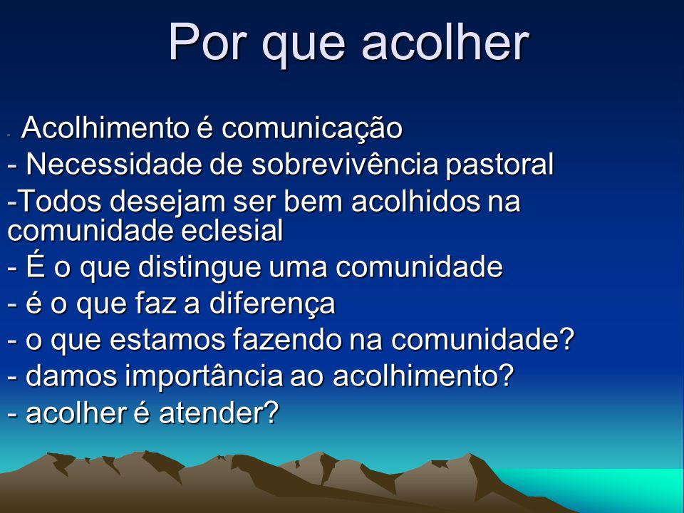 Por que acolher - Acolhimento é comunicação - Necessidade de sobrevivência pastoral -Todos desejam ser bem acolhidos na comunidade eclesial - É o que