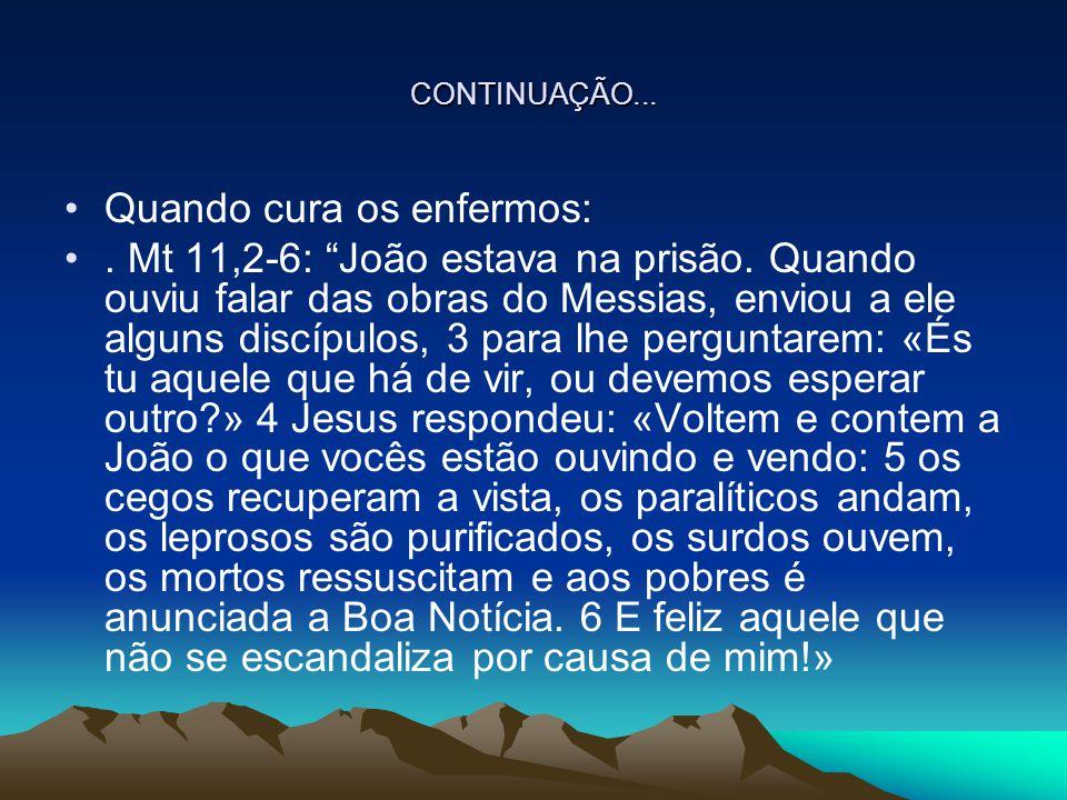 """CONTINUAÇÃO... Quando cura os enfermos:. Mt 11,2-6: """"João estava na prisão. Quando ouviu falar das obras do Messias, enviou a ele alguns discípulos, 3"""