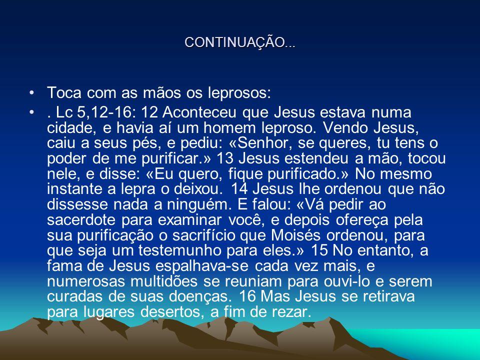CONTINUAÇÃO... Toca com as mãos os leprosos:. Lc 5,12-16: 12 Aconteceu que Jesus estava numa cidade, e havia aí um homem leproso. Vendo Jesus, caiu a