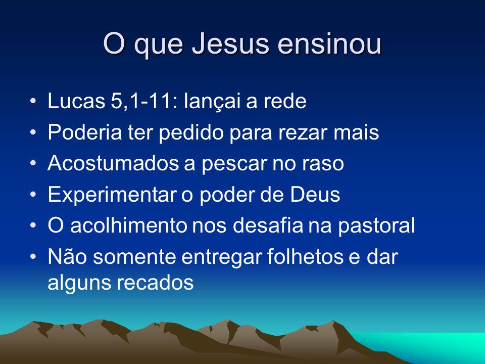 O que Jesus ensinou Lucas 5,1-11: lançai a rede Poderia ter pedido para rezar mais Acostumados a pescar no raso Experimentar o poder de Deus O acolhim