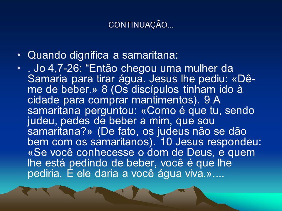 """CONTINUAÇÃO... Quando dignifica a samaritana:. Jo 4,7-26: """"Então chegou uma mulher da Samaria para tirar água. Jesus lhe pediu: «Dê- me de beber.» 8 ("""