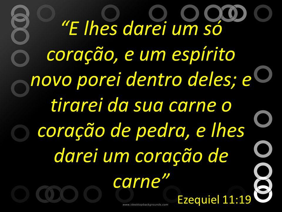 """""""E lhes darei um só coração, e um espírito novo porei dentro deles; e tirarei da sua carne o coração de pedra, e lhes darei um coração de carne"""" Ezequ"""