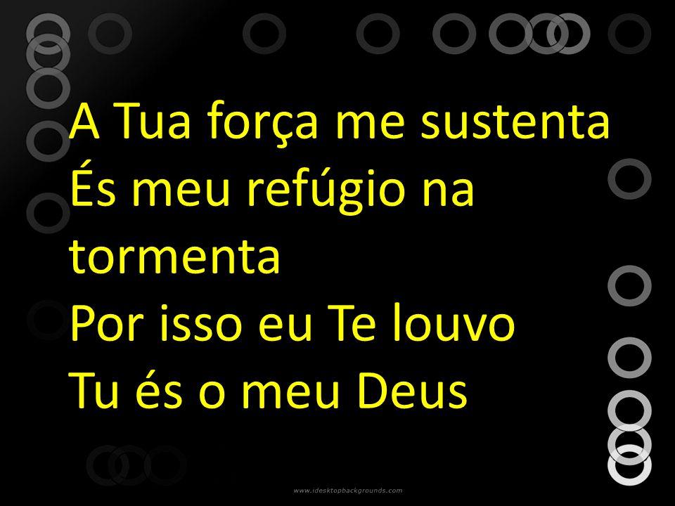 A Tua força me sustenta És meu refúgio na tormenta Por isso eu Te louvo Tu és o meu Deus