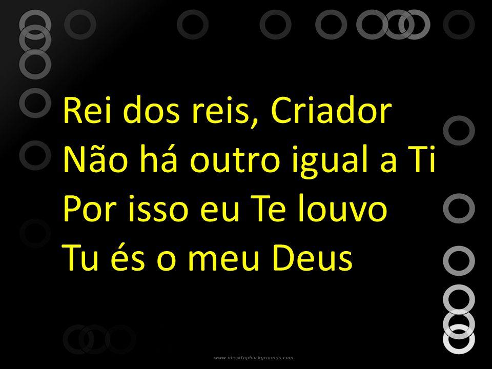 Rei dos reis, Criador Não há outro igual a Ti Por isso eu Te louvo Tu és o meu Deus