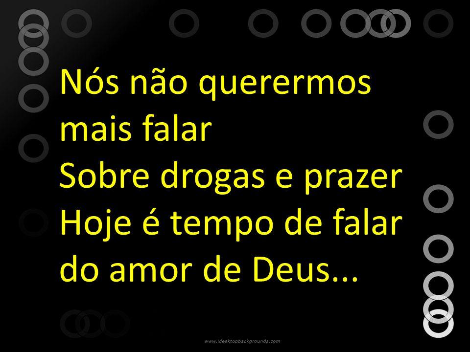 Nós não querermos mais falar Sobre drogas e prazer Hoje é tempo de falar do amor de Deus...