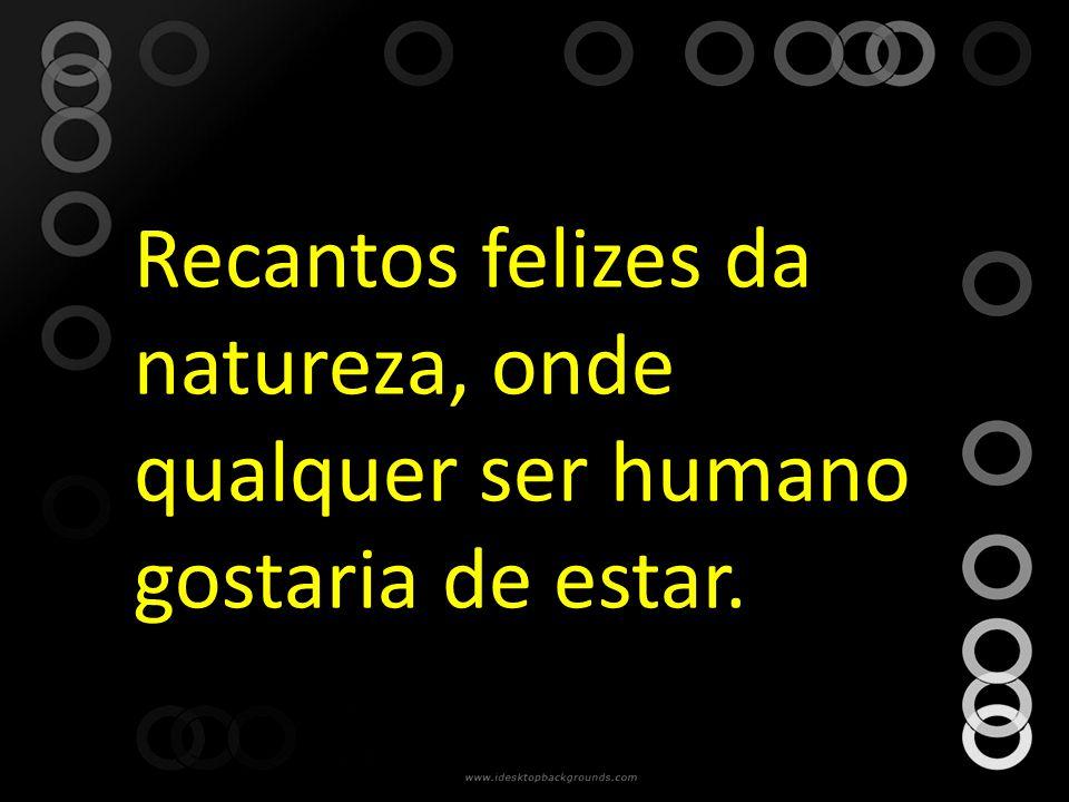 Recantos felizes da natureza, onde qualquer ser humano gostaria de estar.