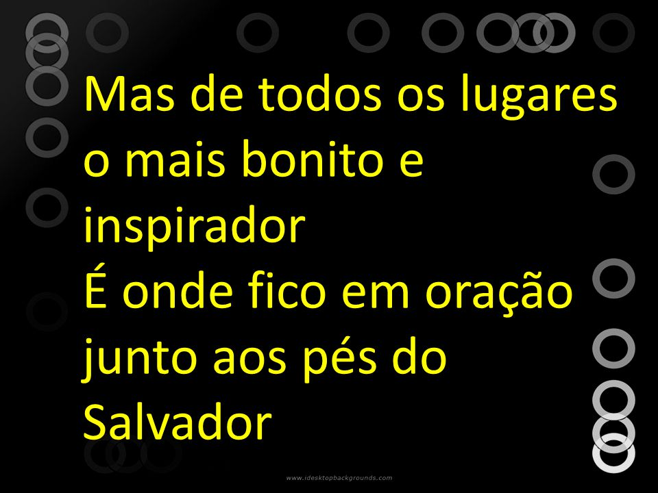 Mas de todos os lugares o mais bonito e inspirador É onde fico em oração junto aos pés do Salvador