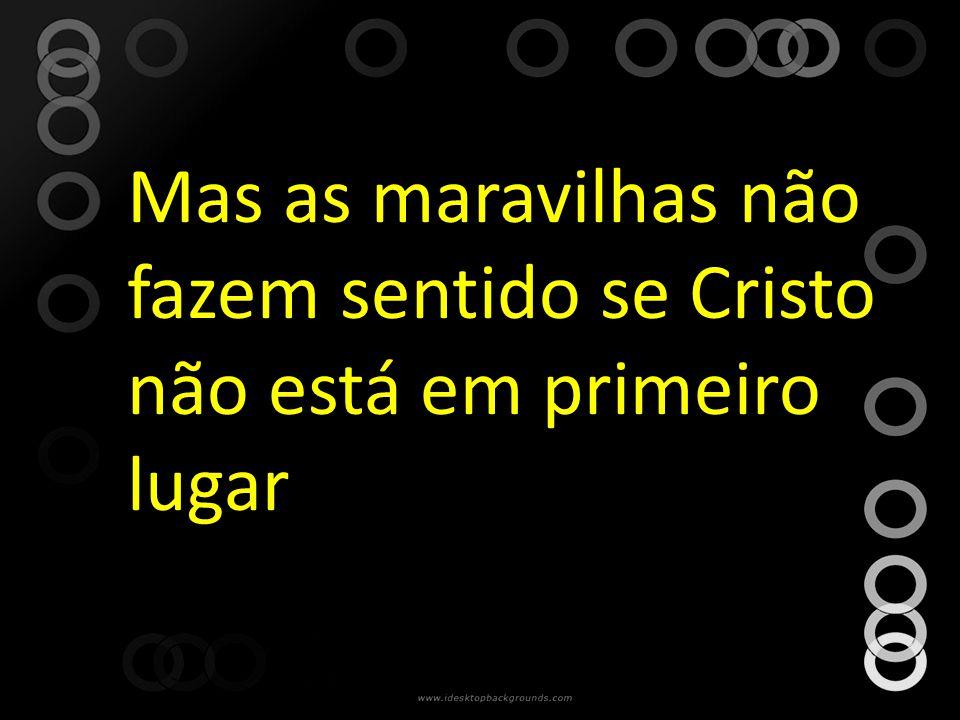 Mas as maravilhas não fazem sentido se Cristo não está em primeiro lugar