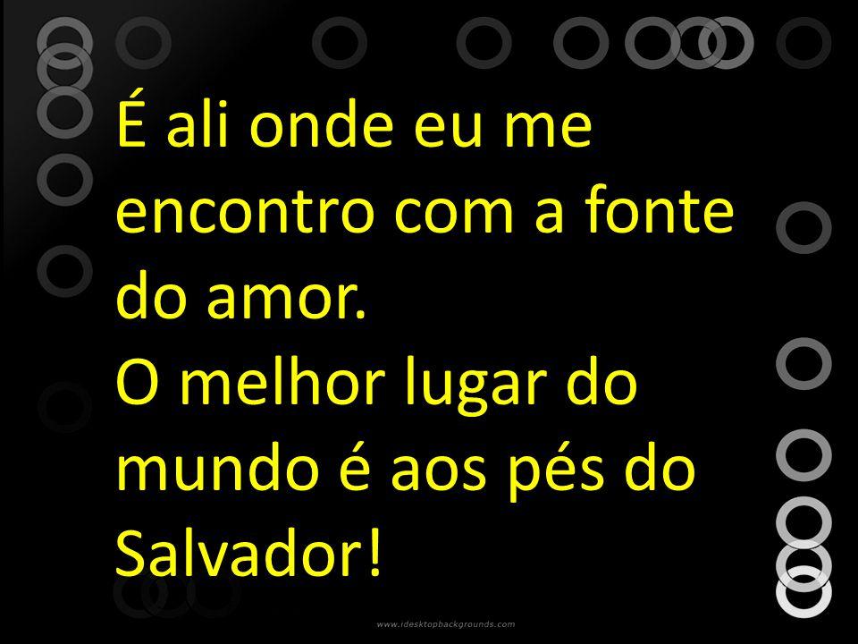 É ali onde eu me encontro com a fonte do amor. O melhor lugar do mundo é aos pés do Salvador!