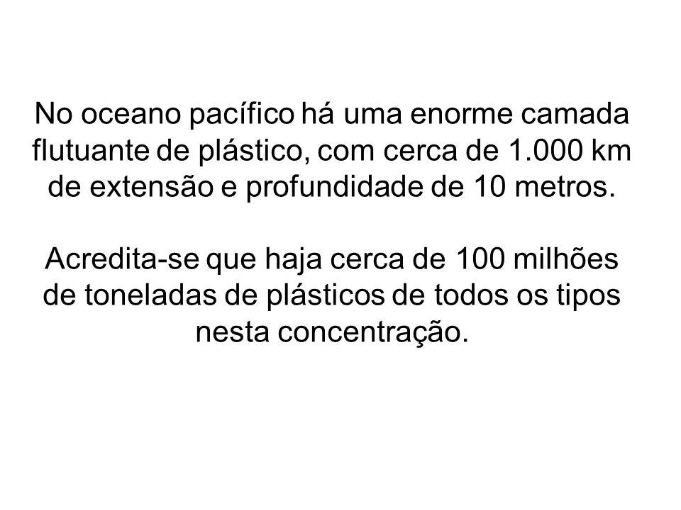 No oceano pacífico há uma enorme camada flutuante de plástico, com cerca de 1.000 km de extensão e profundidade de 10 metros. Acredita-se que haja cer