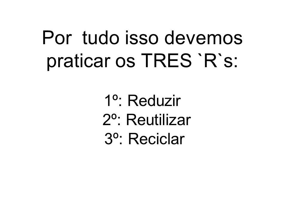 Por tudo isso devemos praticar os TRES `R`s: 1º: Reduzir 2º: Reutilizar 3º: Reciclar