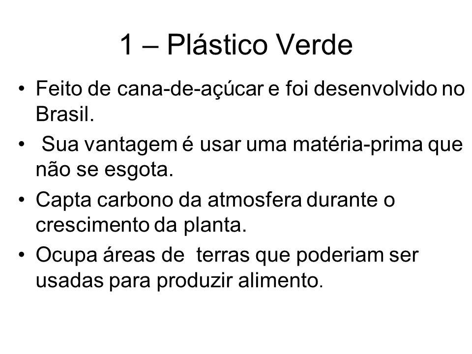1 – Plástico Verde Feito de cana-de-açúcar e foi desenvolvido no Brasil. Sua vantagem é usar uma matéria-prima que não se esgota. Capta carbono da atm