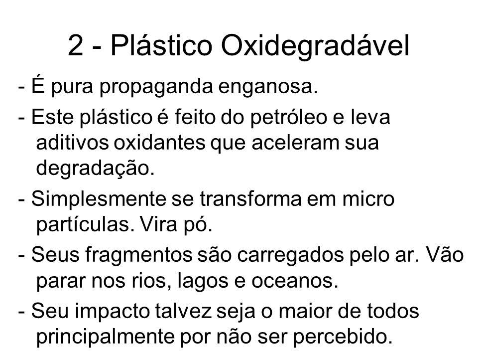 2 - Plástico Oxidegradável - É pura propaganda enganosa. - Este plástico é feito do petróleo e leva aditivos oxidantes que aceleram sua degradação. -