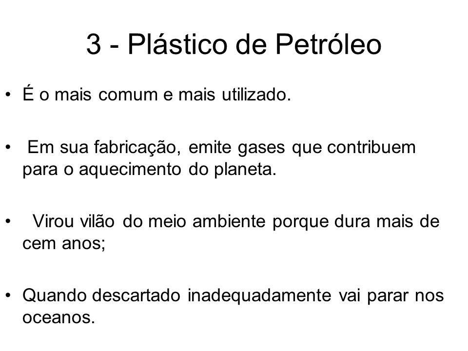 3 - Plástico de Petróleo É o mais comum e mais utilizado. Em sua fabricação, emite gases que contribuem para o aquecimento do planeta. Virou vilão do
