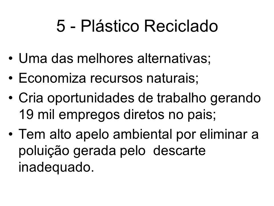 5 - Plástico Reciclado Uma das melhores alternativas; Economiza recursos naturais; Cria oportunidades de trabalho gerando 19 mil empregos diretos no p